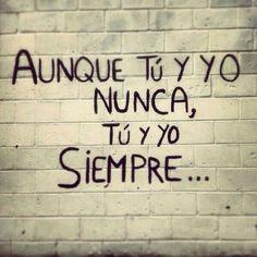 Aunque tú y yo nunca, tú y yo siempre...