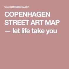 COPENHAGEN STREET ART MAP — let life take you