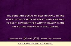 The constant denial of self in small things gives us the clarity of heart, mind, and soul to see the present for what is really is and the future for what it still can be.