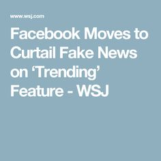 Facebook Moves to Curtail Fake News on 'Trending' Feature  - WSJ