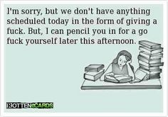 """""""I'm sorry, but we don't have anything scheduled today in the form of giving a f***... But, I can pencil you in for a go f*** yourself later this afternoon...."""" #yep"""