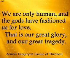 """""""We are only human, and the gods have fashioned us for love. That is our great glory, and our great tragedy."""" Aemon Targaryen"""