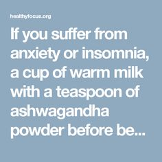If you suffer from anxiety or insomnia, a cup of warm milk with a teaspoon of ashwagandha powder before bedtime might help you get a good night's sleep.