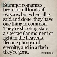 "Quote from 'The Notebook' about summer romances...""They're shooting stars, a spectacular moment of light in the heavens, fleeting glimpse of eternity, and in a flash they're gone."""