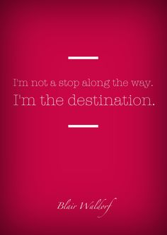 I'm not a stop along the way, I'm the destination - Blair Waldorf