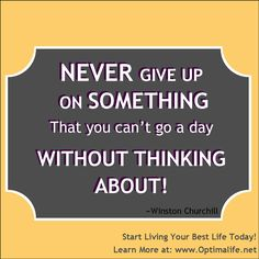 Never Give Up on Something That you Can't go a day without Thinking About! - Winston Churchill  #Optimallifetoday