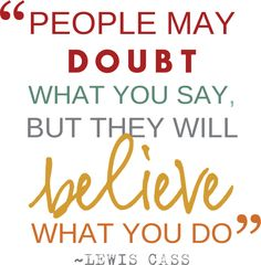 People may doubt what you say, but they will believe what you do. #quote