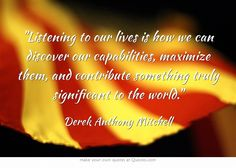 Listening to our lives is how we can discover our capabilities, maximize them, and contribute something truly significant to the world.