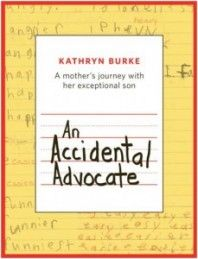 Book Review of An Accidental Advocate: A Mother's Journey with Her Exceptional Son - Kathryn Burke's book is their journey of advocacy for their first born son, Colin, who has learning disabilities (LD), (ADHD), anxiety disorder, sensory issues and problems with social skills. >>READ review