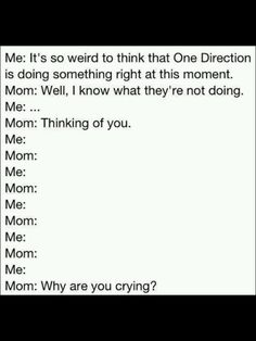 """i think that sometimes too like, """" How weird is it that One Direction actually exists on this earth right now, just going about they're business being amazing while I sit here and blog about them? """" but if my mom ever said that to me, i would start crying too :'("""