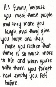 It's funny because you meet these people and they make you laugh and they give you hope and they make you realize there is so much more to life and when you're with them you forget how empty you felt before.