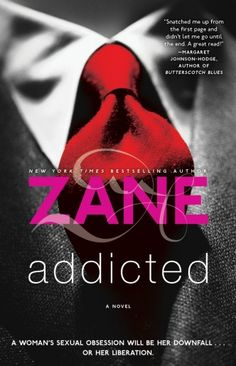 """Zane's Addicted Before there was E.L. James's 50 Shades of Grey, there was Zane's Addicted. Once described as """"the hottest paperback in the country"""" by the New York Times and now a major motion picture distributed by Lionsgate, this wildly popular novel by the Queen of Erotica follows one woman's life as it spirals out of control when her three extramarital affairs lead her down a dark and twisted path."""