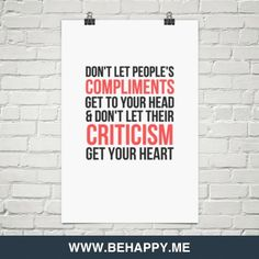 Don't let people's compliments get to your head & don't let their criticism get your heart #424351