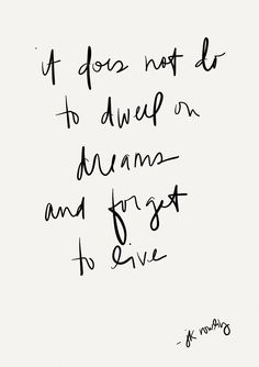 it does not do to dwell on dreams and forget to live // j.k. rowling
