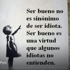 Ser bom não é sinônimo de ser idiota. Ser bom é uma virtude que alguns idiotas não entendem.