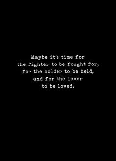 Maybe it's time for the fighter to be fought for, the holder to be held, and the lover to be loved. Words Quotes, Wise Words, Me Quotes, Motivational Quotes, Inspirational Quotes, Sayings, All Alone Quotes, Qoutes, Great Quotes