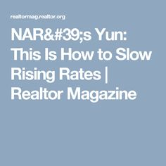 NAR's Yun: This Is How to Slow Rising Rates   Realtor Magazine