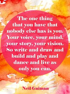 The One Thing That You Have That Nobody Else Has Is You. Your Voice, Your Mind, Your Vision. So, Write And Draw and Build and Play and Live as Only You Can!