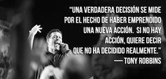 """""""Una verdadera decisión se mide por el hecho de haber emprendido una nueva acción.  Si no hay acción, quiere decir que no ha decidido realmente.""""  — Tony Robbins"""