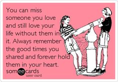 You can miss someone you love and still love your life without them in it. Always remember the good times you shared and forever hold them in your heart.