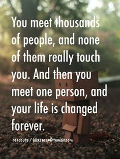 You meet thousands of people, and none of them really touch you. And then you meet one person, and your life is changed forever.