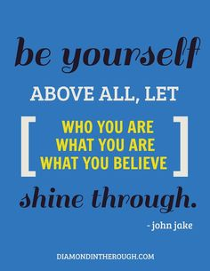 """""""Be yourself.  Above all, let who you are, what you are, what you believe, shine through."""" -John Jake #30DaysOfOriginality"""
