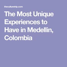 The Most Unique Experiences to Have in Medellin, Colombia