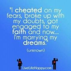 I cheated on my fears, broke up with my doubts, got engaged to my faith and now... I'm marrying my dreams.