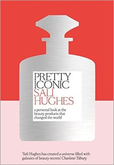 Pretty Iconic: A Personal Look at the Beauty Products that Changed the World: Amazon.co.uk: Sali Hughes: 9780008194536: Books
