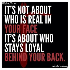 It's not about who is real in your face. It's about who stays loyal behind your back.