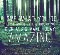 "Inspirational, motivational quote! ""Love what you do, help inspire others around you. Kick ass make today AMAZING"" #business #life #quote"