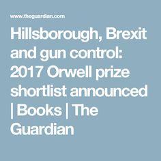 Hillsborough, Brexit and gun control: 2017 Orwell prize shortlist announced   Books   The Guardian