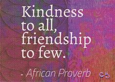 Kindness to all, friendship to few. African proverb