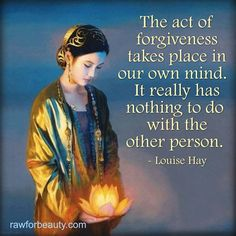 The act of forgiveness takes place in our own mind. It really has nothing to do with the other person. ~ Louise Hay