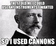They told me I could use any instruments I wanted so I used cannons.  Tchaikovsky