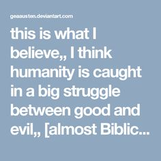 this is what I believe,, I think humanity is caught in a big struggle between good and evil,, [almost Biblical] I think this struggle is both within us and outside us, all that most people can do is to be the best they possibly can be,, and be kind and loving,this is hard,, but if we can do it I think it will lead to a raising of consciousness, which permeates throughout all mankind. Ultimately greed and envy and the lower animal nature we have [not animal as in animals] will burn itself…