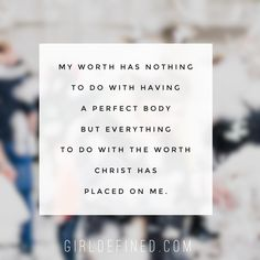 My worth has nothing to do with having a perfect body but everything to do with the worth Christ has placed on me.