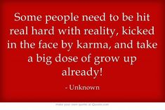 Some people need to be hit real hard with reality, kicked in the face by karma, and take a big dose of grow up already! Then they wonder why they stay single.