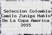 http://tecnoautos.com/wp-content/uploads/imagenes/tendencias/thumbs/seleccion-colombia-camilo-zuniga-hablo-de-la-copa-america-2015.jpg Copa America 2015. Seleccion Colombia Camilo Zuniga hablo de la Copa America 2015, Enlaces, Imágenes, Videos y Tweets - http://tecnoautos.com/actualidad/copa-america-2015-seleccion-colombia-camilo-zuniga-hablo-de-la-copa-america-2015/