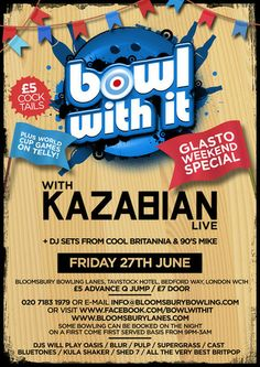 Bowl with It Presents: Kazabian (live) - Glasto Special. Rock, roll and Bowl at new club night 'Bowl With It' which will feature a tribute band and Britpop / indie / rock n roll anthems.Prices: Advance: £5, Door: £7. Artists: Kazabian, Nineties Mike, Jess CB. Category: Nightlife. Date and Time: On Friday June 27, 2014 at 9:00 pm and ends Saturday June 28, 2014 at 3:00 am. Venue Details: Bloomsbury Lanes, Basement of Tavistock Hotel, Bedford Way, London, WC1H 9EU, United Kingdom
