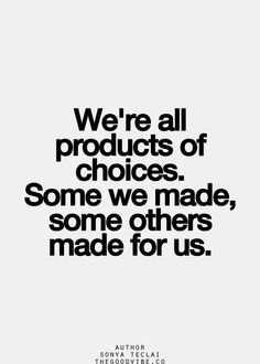 .We're all products of choices. Some we made, some others made for us.
