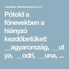 Pótold a főnevekben a hiányzó kezdőbetűket! __agyarország,__utya,__odri,__una,__uk,__óka,__etőfi__ándor, __isza,__örögország,__engyel,__ebrecen,__emzeti__úzeum,__skola __omb,__ános -__egy,__udai - __egység, __argit-__íd, __abadság __ér, __rany __ános __ltalános __skola, __ceán, __est __egyei__írlap, __rszágos __échényi __önyvtár, __ánchíd, __enger, __ejedelem, __ővárosi __agycirkusz