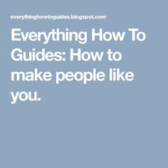 Everything How To Guides: How to make people like you. Kinds Of People, Like You, Everything