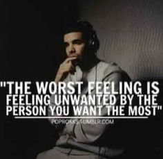 """The worst feeling is feeling unwanted by the person you want the most."" #Drake #Quotes"