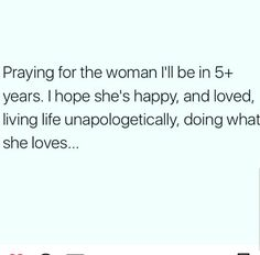 I ask God to mold me into what the best me so I can do what He needs me to do. I can't wait to see me in 5 years