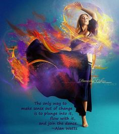 The only way to make sense out of change, is to plunge into it, flow with it, and join the dance. --- Alan Watts