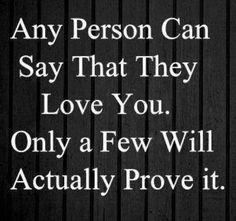 Any person can say that they love you. Only a few will actually prove it.