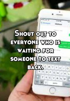 Shout out to everyone who is waiting for someone to text back.