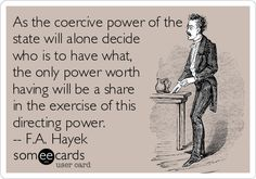 As the coercive power of the state will alone decide who is to have what, the only power worth having will be a share in the exercise of this directing power. -- F.A. Hayek.