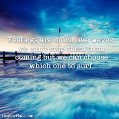 Quote on mental health: Feelings are much like waves, we can´t stop them from coming but we can choose which one to surf. www.HealthyPlace.com